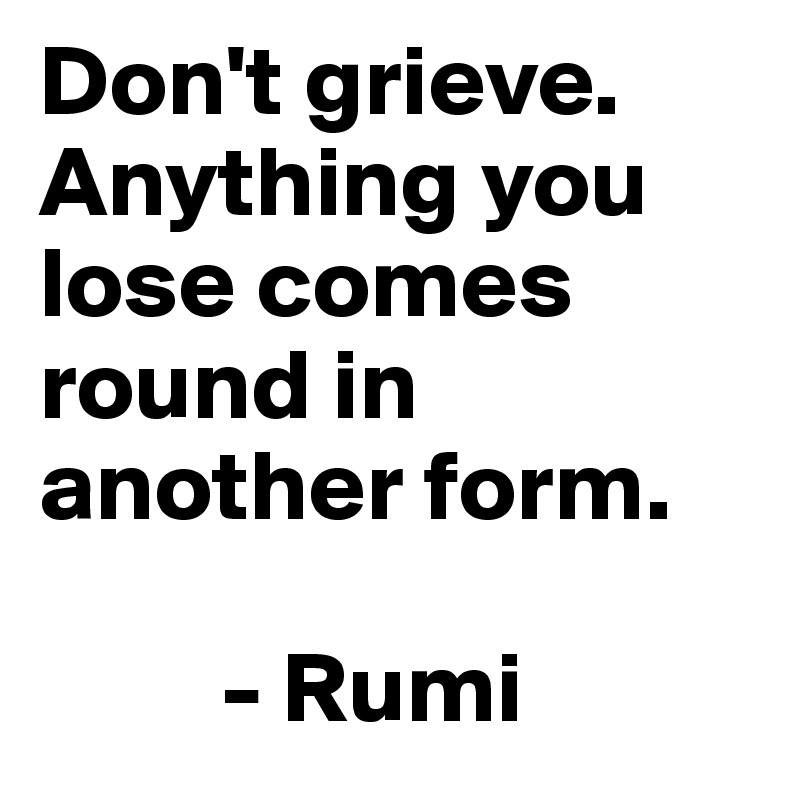 Don't grieve. Anything you lose comes round in another form.           - Rumi