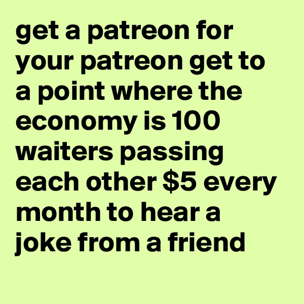 get a patreon for your patreon get to a point where the economy is 100 waiters passing each other $5 every month to hear a joke from a friend