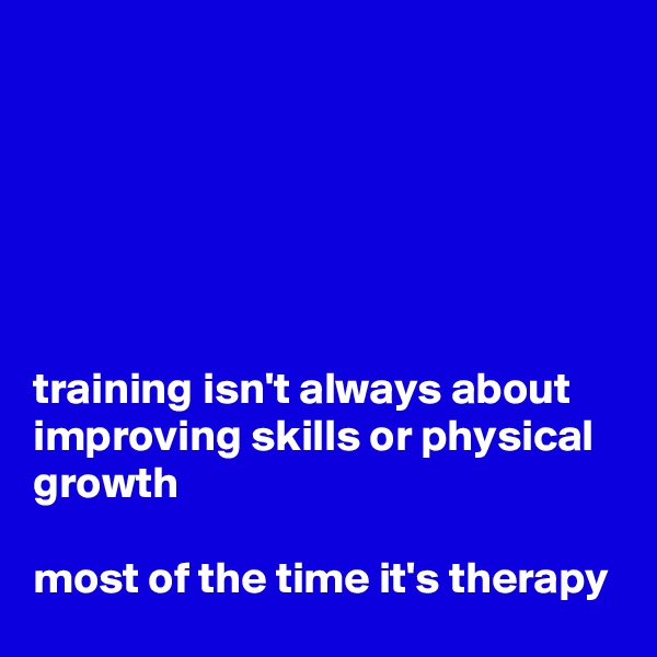 training isn't always about improving skills or physical growth  most of the time it's therapy