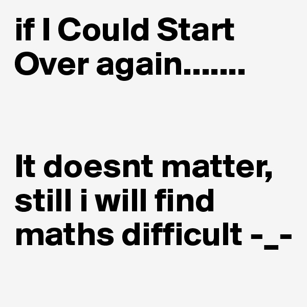 if I Could Start Over again.......   It doesnt matter, still i will find maths difficult -_-