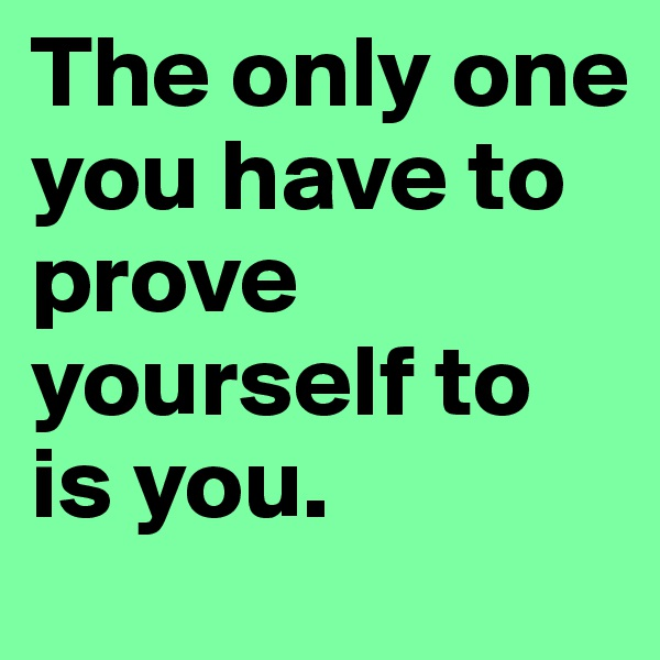 The only one you have to prove yourself to is you.