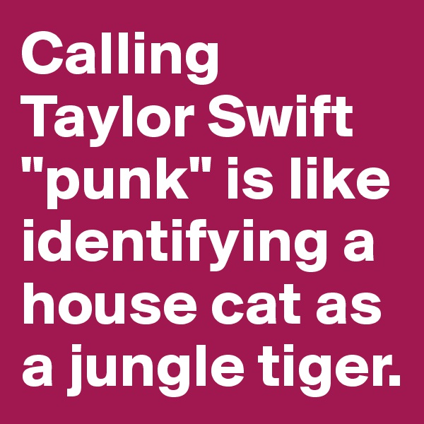 """Calling Taylor Swift """"punk"""" is like identifying a house cat as a jungle tiger."""