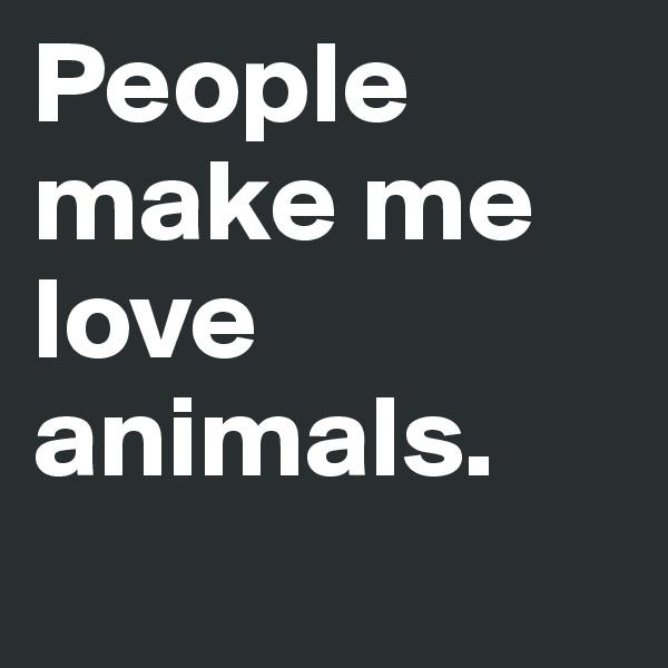People make me love animals.