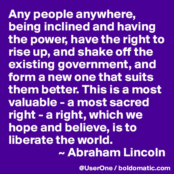 Any people anywhere, being inclined and having the power, have the right to rise up, and shake off the existing government, and form a new one that suits them better. This is a most valuable - a most sacred right - a right, which we hope and believe, is to liberate the world.                     ~ Abraham Lincoln