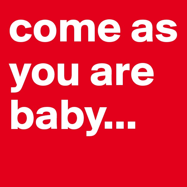 come as you are baby...