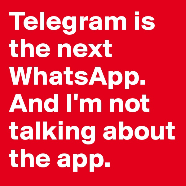 Telegram is the next WhatsApp.  And I'm not talking about the app.