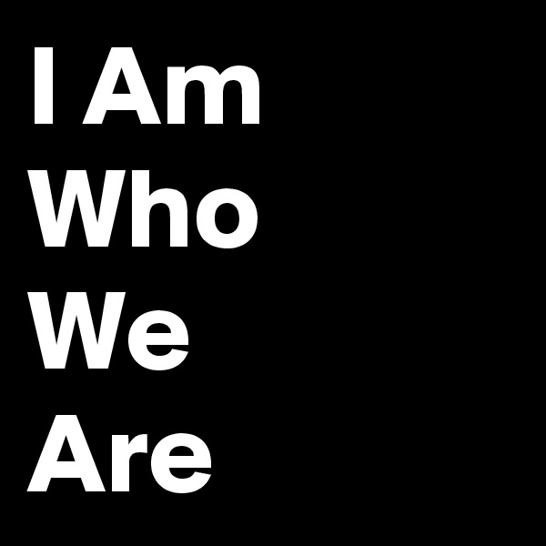 I Am Who We Are