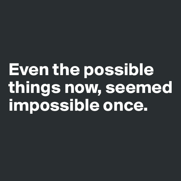 Even the possible things now, seemed impossible once.