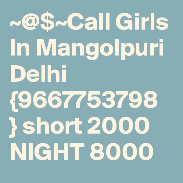 ~@$~Call Girls In Mangolpuri Delhi {9667753798 } short 2000 NIGHT 8000
