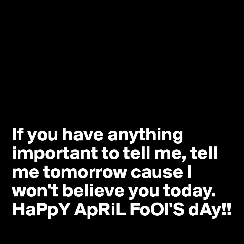 If you have anything important to tell me, tell me tomorrow cause I won't believe you today.   HaPpY ApRiL FoOl'S dAy!!