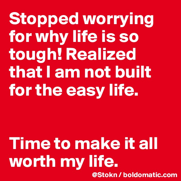 Stopped worrying for why life is so tough! Realized that I am not built for the easy life.   Time to make it all worth my life.