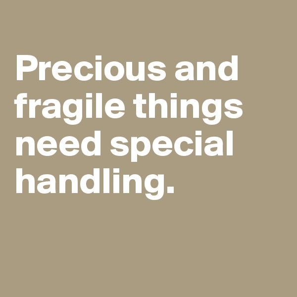Precious and fragile things need special handling.
