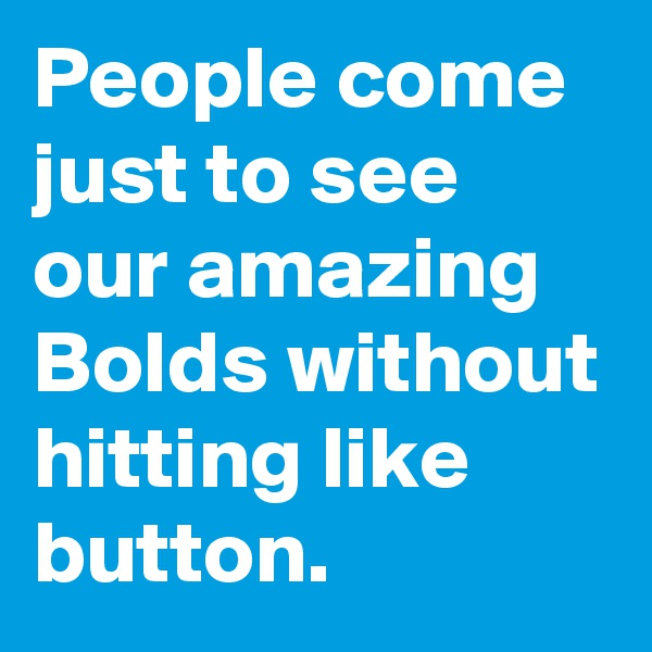 People come just to see our amazing Bolds without hitting like button.
