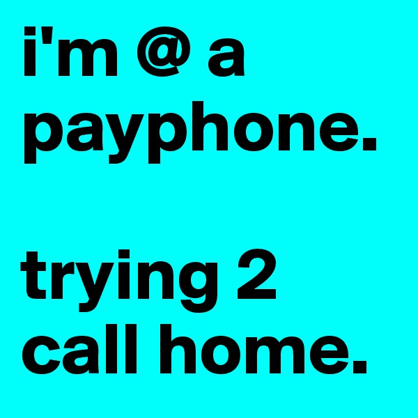i'm @ a payphone.  trying 2 call home.