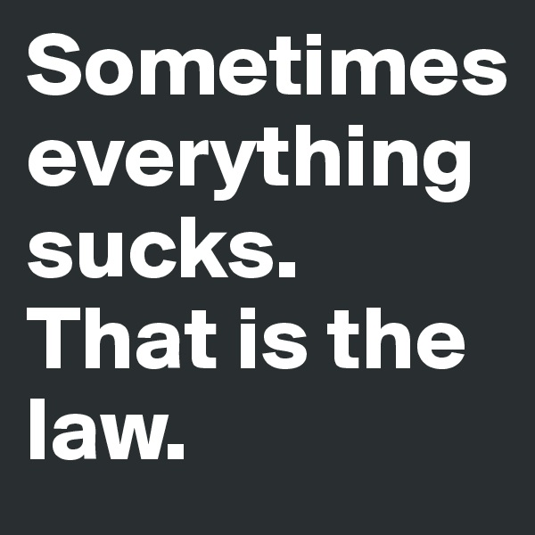 Sometimes everything sucks. That is the law.