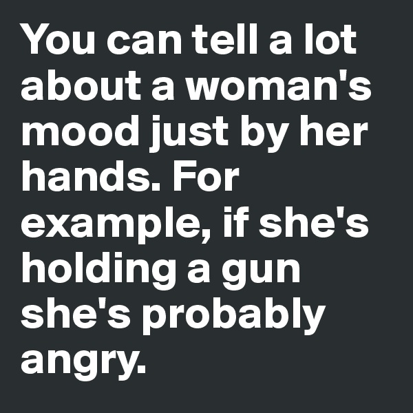 You can tell a lot about a woman's mood just by her hands. For example, if she's holding a gun she's probably angry.