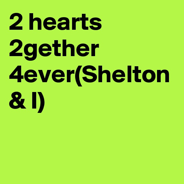 2 hearts 2gether 4ever(Shelton & I)