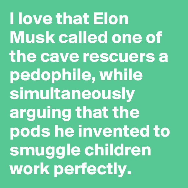 I love that Elon Musk called one of the cave rescuers a pedophile, while simultaneously arguing that the pods he invented to smuggle children work perfectly.