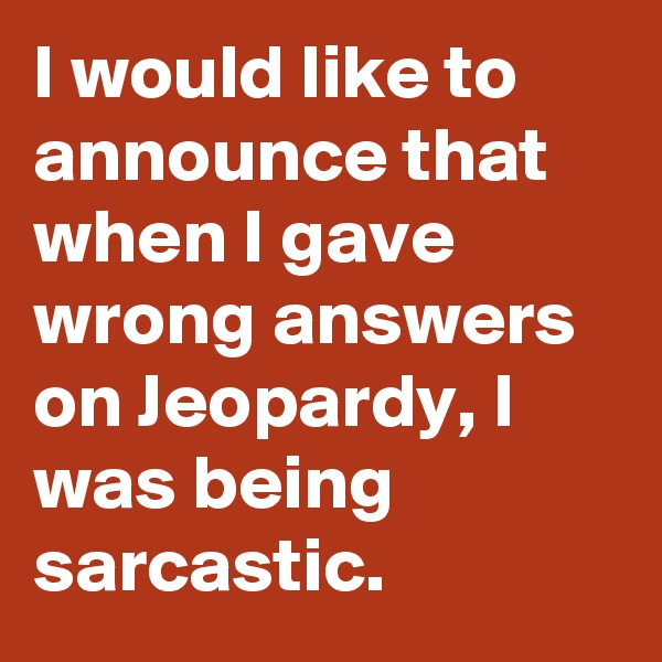 I would like to announce that when I gave wrong answers on Jeopardy, I was being sarcastic.