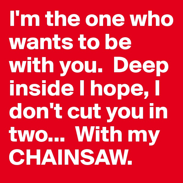 I'm the one who wants to be with you.  Deep inside I hope, I don't cut you in two...  With my CHAINSAW.
