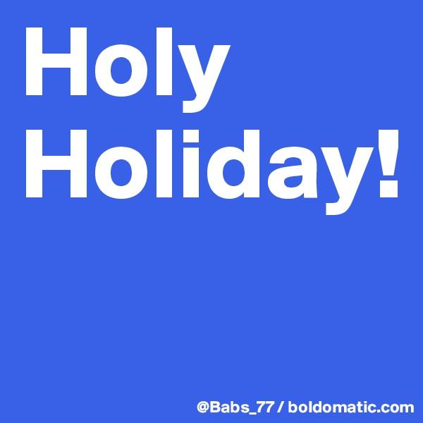 Holy Holiday!