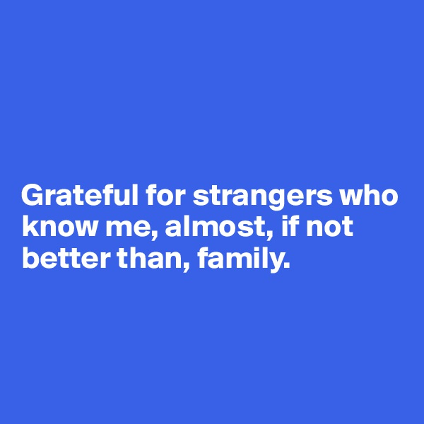 Grateful for strangers who know me, almost, if not better than, family.