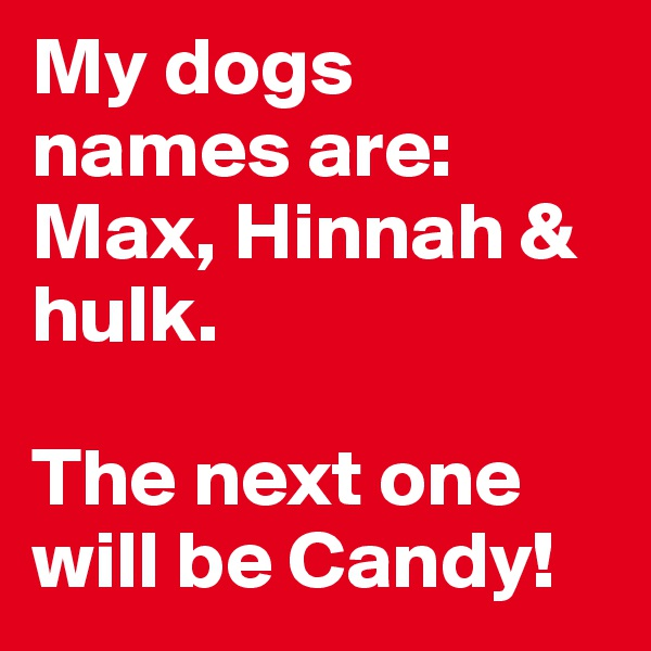 My dogs names are:  Max, Hinnah & hulk.   The next one will be Candy!