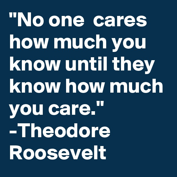 """""""No one  cares how much you know until they know how much you care."""" -Theodore Roosevelt"""