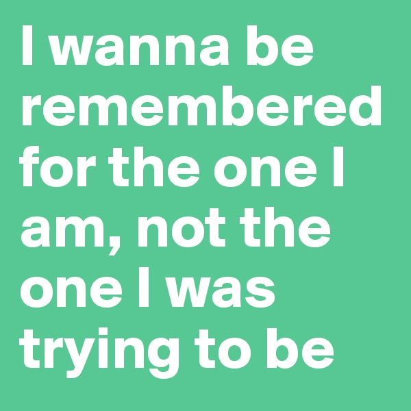 I wanna be remembered for the one I am, not the one I was trying to be