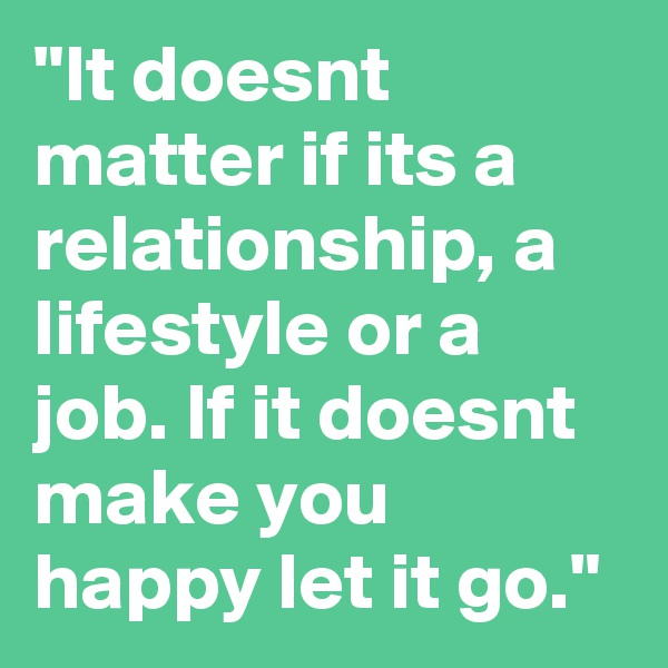 """It doesnt matter if its a relationship, a lifestyle or a job. If it doesnt make you happy let it go."""