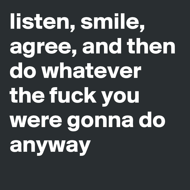 listen, smile, agree, and then do whatever the fuck you were gonna do anyway