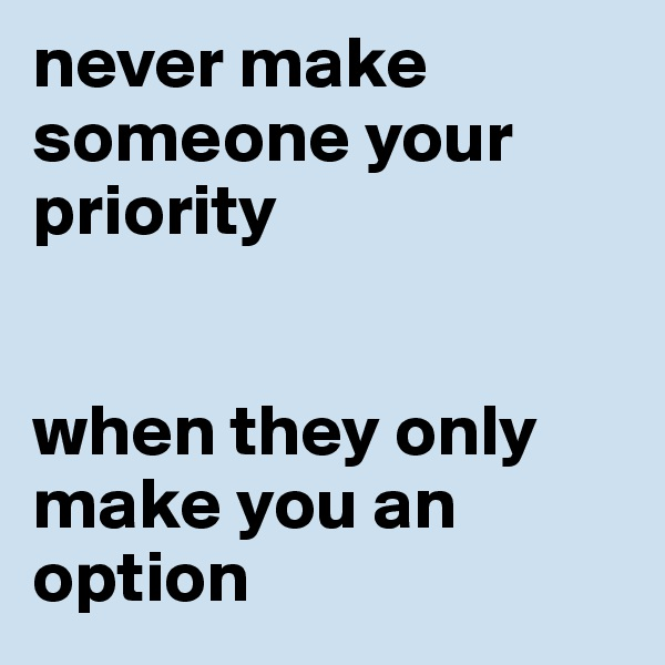 never make someone your priority   when they only make you an option