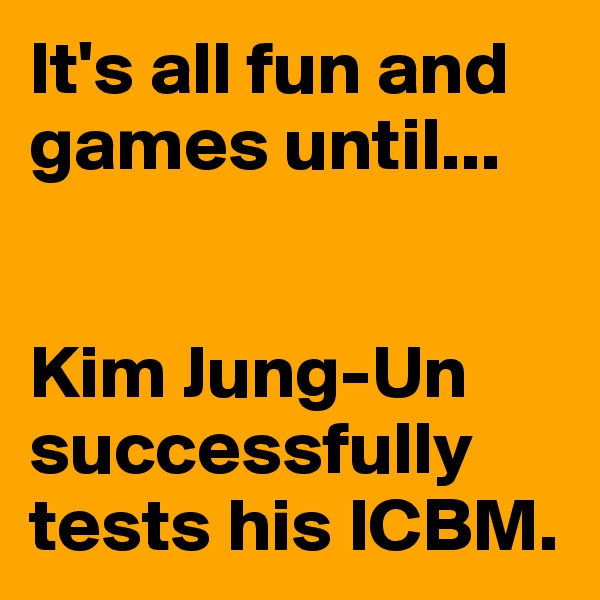 It's all fun and games until...   Kim Jung-Un successfully tests his ICBM.
