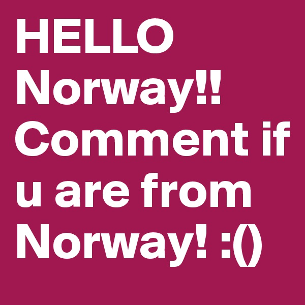 HELLO Norway!! Comment if u are from Norway! :()