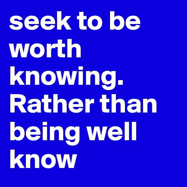 seek to be worth knowing. Rather than being well know