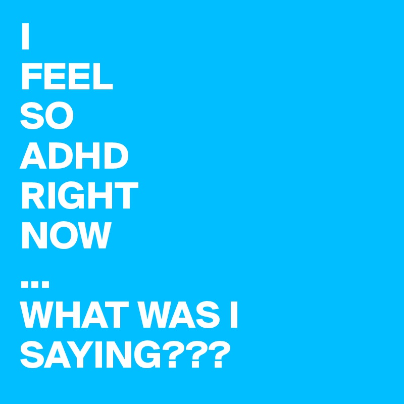 I  FEEL SO ADHD  RIGHT NOW ... WHAT WAS I SAYING???