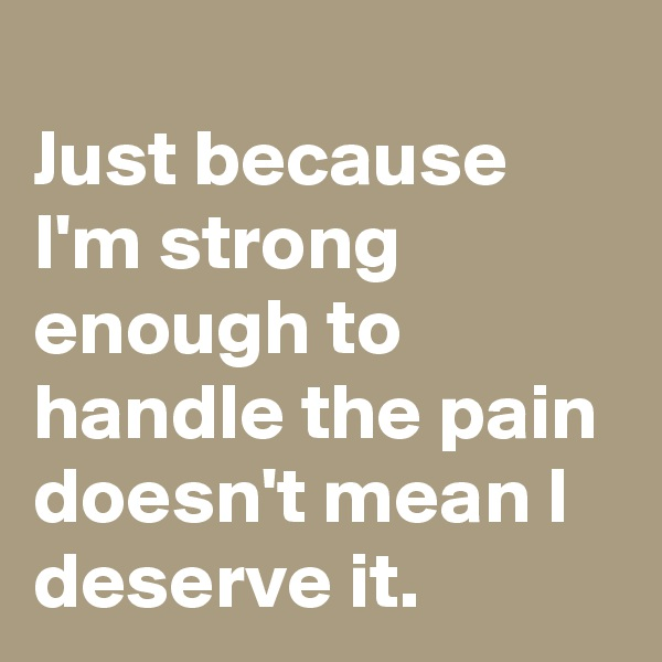 Just because I'm strong enough to handle the pain doesn't mean I deserve it.