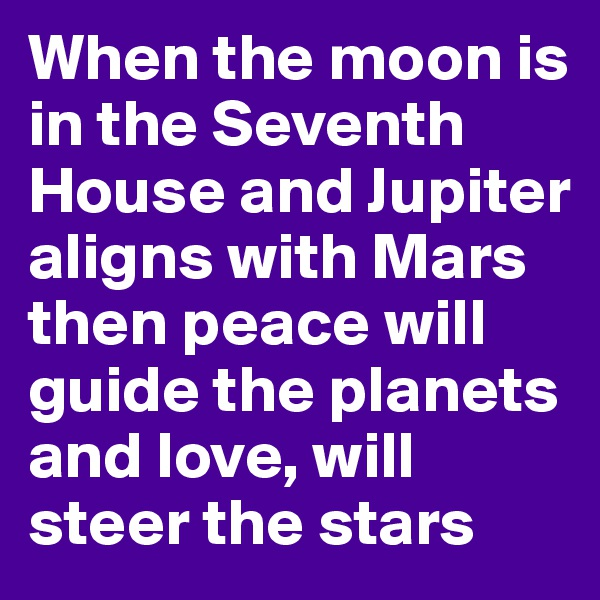 When the moon is in the Seventh House and Jupiter aligns with Mars then peace will guide the planets and love, will steer the stars