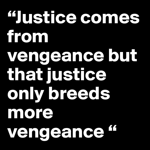 """Justice comes from vengeance but that justice only breeds more vengeance """