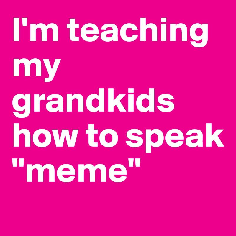 "I'm teaching my grandkids how to speak ""meme"""