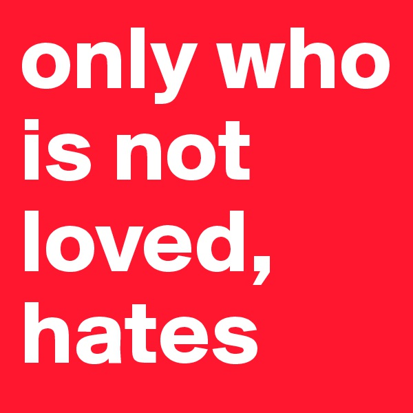 only who is not loved, hates