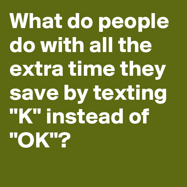"What do people do with all the extra time they save by texting ""K"" instead of ""OK""?"