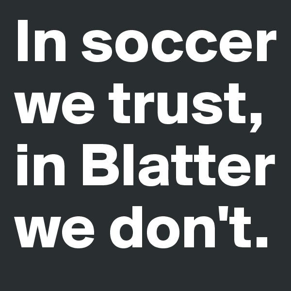 In soccer we trust, in Blatter we don't.