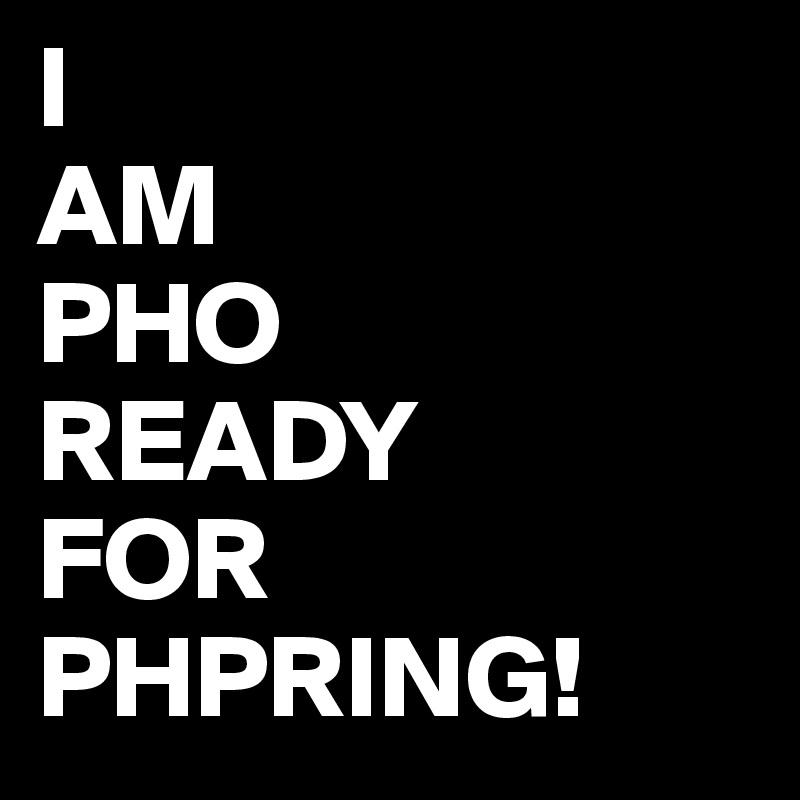 I  AM PHO READY FOR PHPRING!