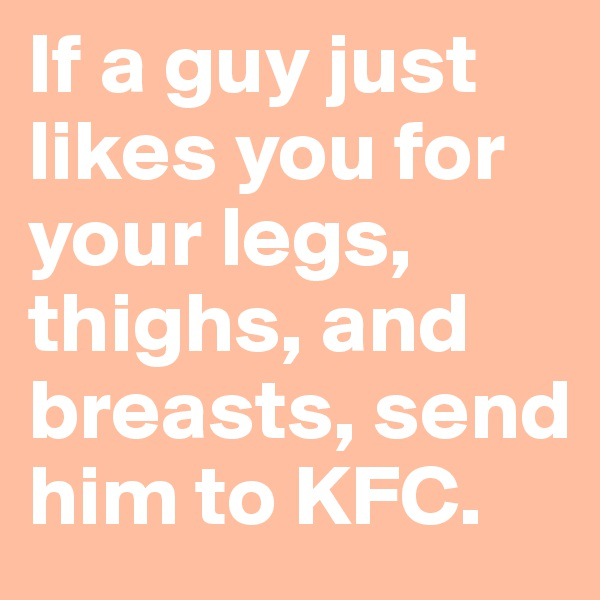 If a guy just likes you for your legs, thighs, and breasts, send him to KFC.