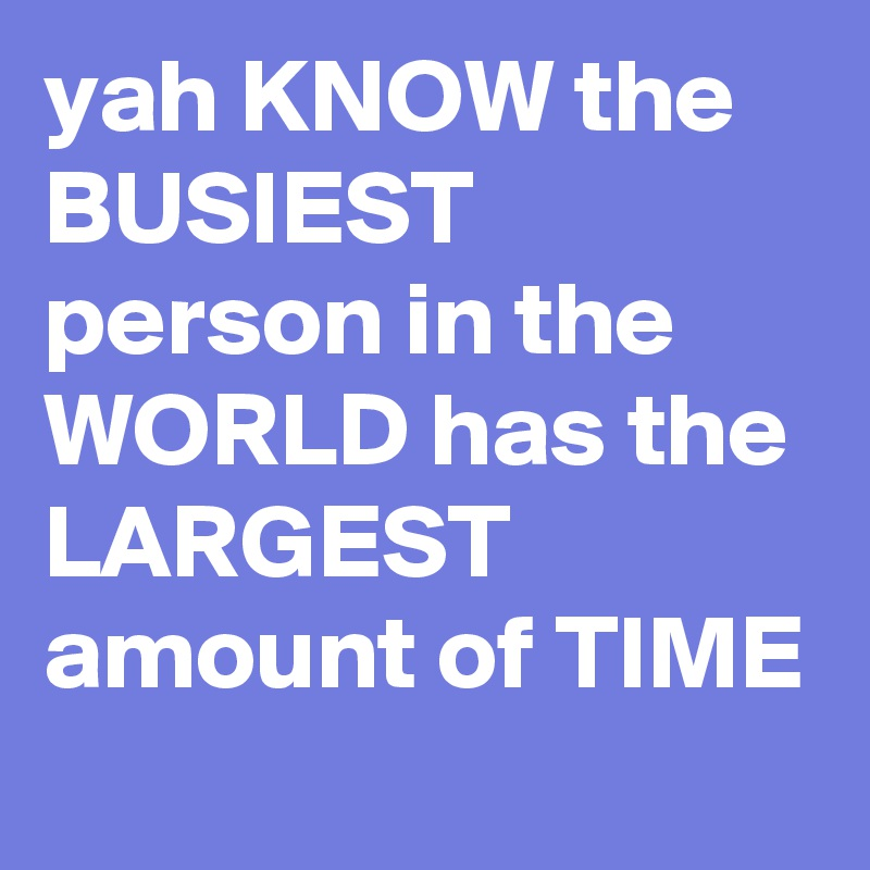 yah KNOW the BUSIEST person in the WORLD has the LARGEST amount of TIME
