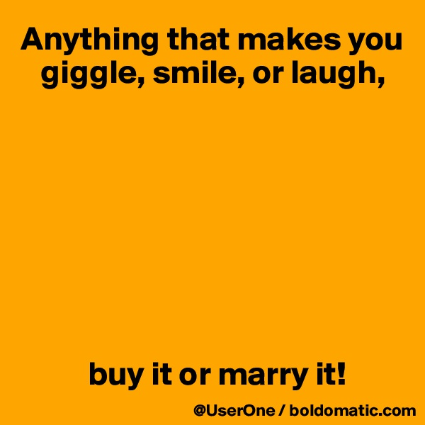 Anything that makes you    giggle, smile, or laugh,                   buy it or marry it!