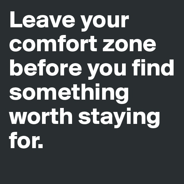 Leave your comfort zone before you find something worth staying for.
