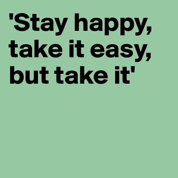 'Stay happy, take it easy, but take it'