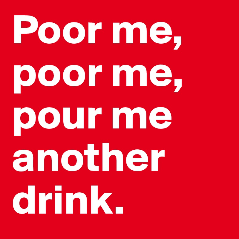 Poor me, poor me, pour me another drink.